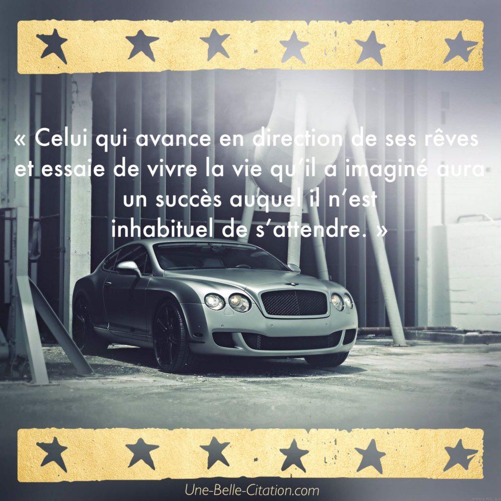 « Celui qui avance en direction de ses rêves et essaie de vivre la vie qu'il a imaginé aura un succès auquel il n'est inhabituel de s'attendre. »