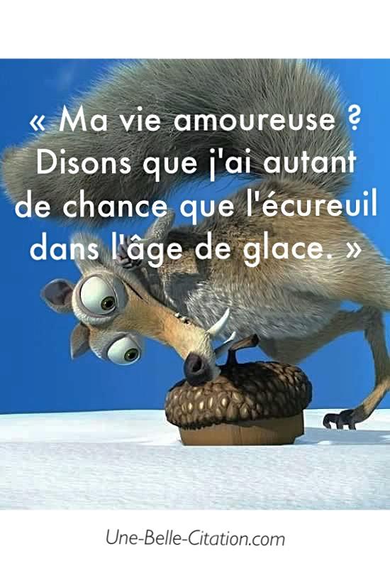 « Ma vie amoureuse ? Disons que j'ai autant de chance que l'écureuil dans l'âge de glace. »