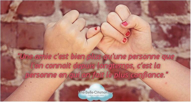 «Une amie c'est bien plus qu'une personne que l'on connait depuis longtemps, c'est la personne en qui on fait le plus confiance.»