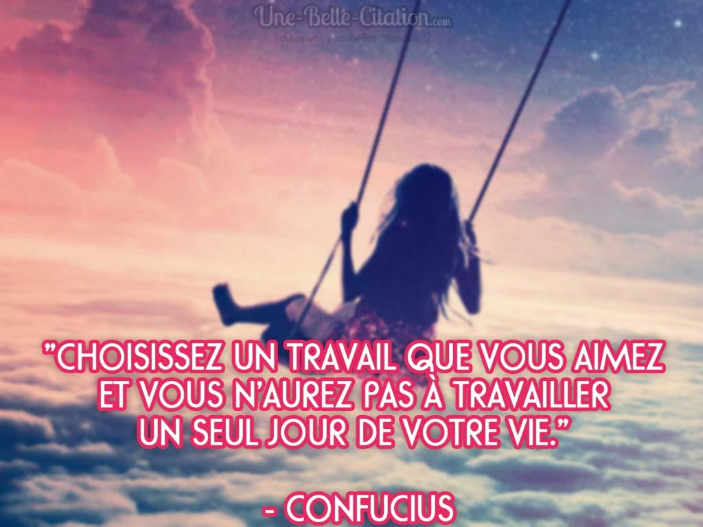 «Choisissez un travail que vous aimez  et vous n'aurez pas à travailler  un seul jour de votre vie.»   – Confucius