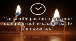 «Ne sacrifie pas ton temps pour quelqu'un qui ne sacrifie pas le sien pour toi.»