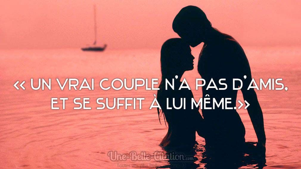 » Un vrai couple n'a pas d'amis, il se suffit à lui même. «