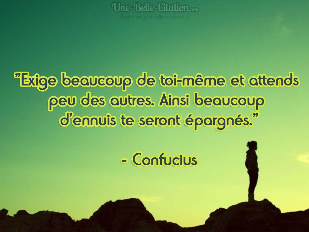«Exige beaucoup de toi-même et attends  peu des autres. Ainsi beaucoup  d'ennuis te seront épargnés.»  – Confucius