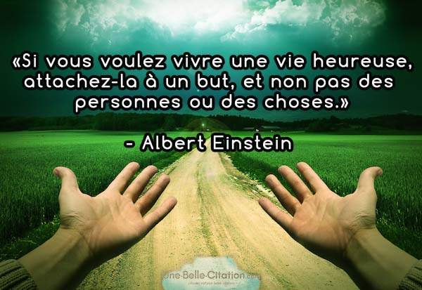 Si vous voulez vivre une vie heureuse, attachez-la à un but, et non pas à des personnes ou des choses. Albert Einstein