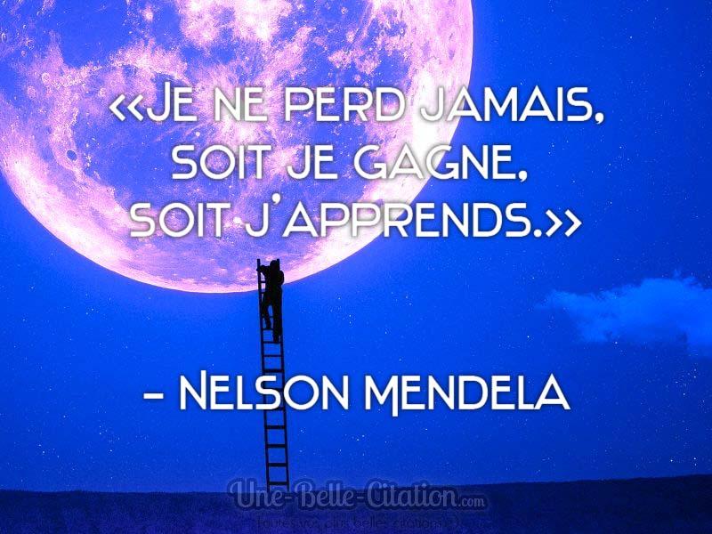 «Je ne perd jamais, soit je gagne, soit j'apprends.» Nelson Mendela