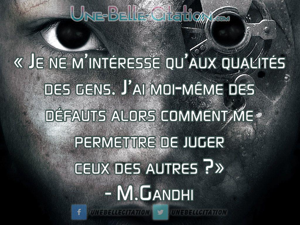 « Je ne m'intéresse qu'aux qualités des gens. J'ai moi-même des défauts alors comment me permettre de juger ceux des autres ? » – M.Gandhi