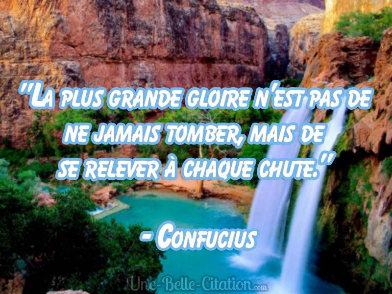 La plus grande gloire n'est pas de ne jamais tomber, mais de se relever à chaque chute.  – Confucius