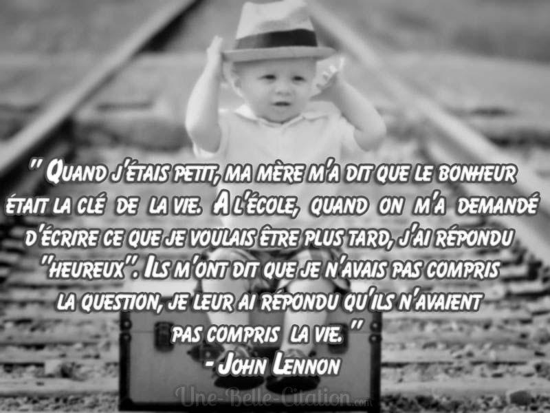 «Quand j'étais petit, ma mère m'a dit que le bonheur  était la clé  de  la vie.  A l'école,  quand  on  m'a  demandé  d'écrire ce que je voulais être plus tard, j'ai répondu  «heureux». Ils m'ont dit que je n'avais pas compris  la question, je leur ai répondu qu'ils n'avaient  pas compris  la vie.»   – John Lennon