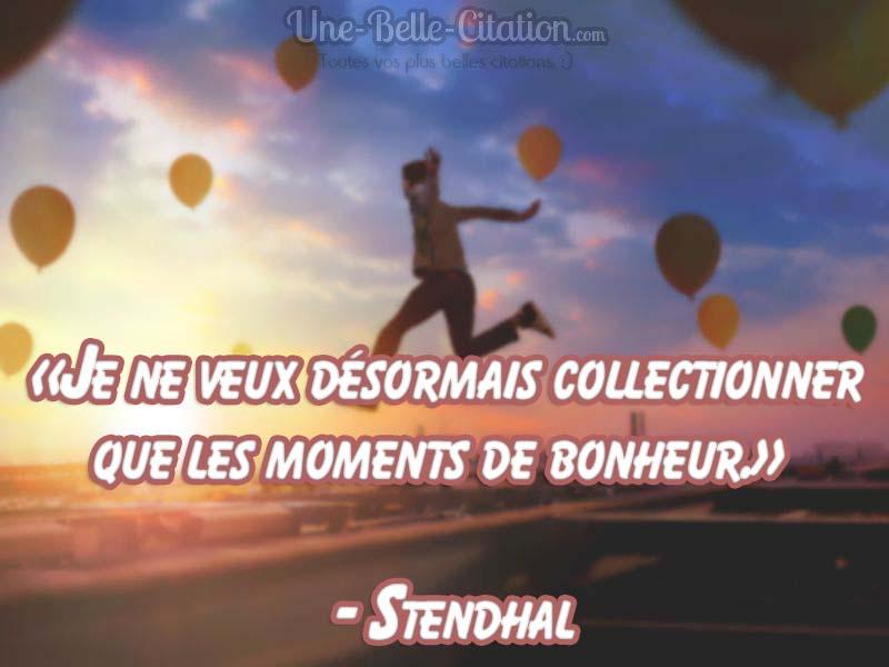 «Je ne veux désormais collectionner que les moments de bonheur.»  – Stendhal