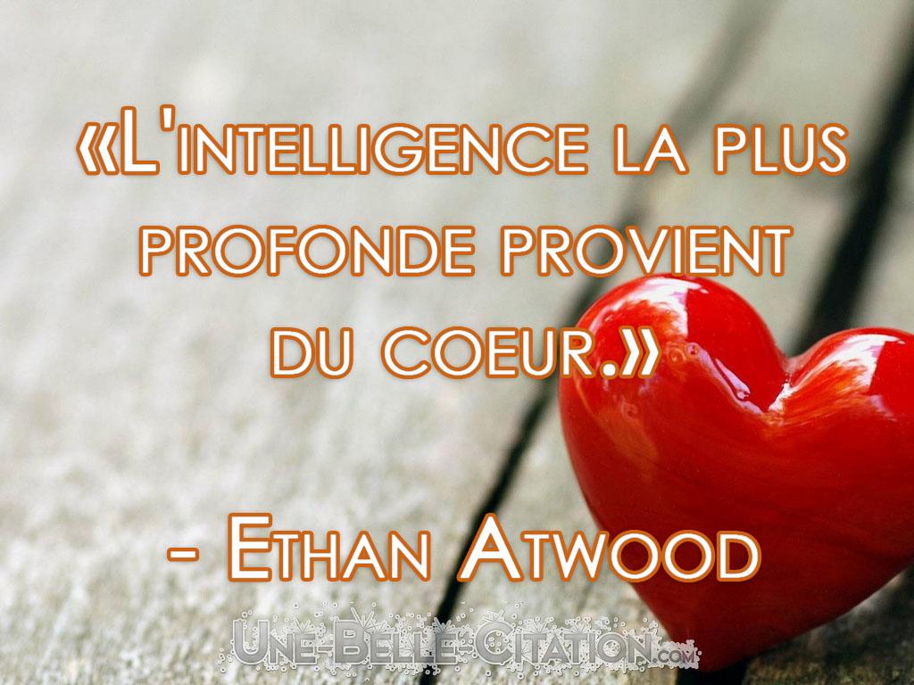 «L'intelligence la plus profonde provient du coeur.»  – Ethan Atwood
