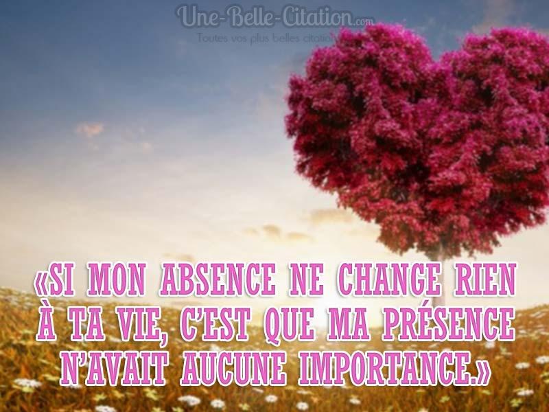 «Si mon absence ne change rien à ta vie, c'est que ma présence n'avait aucune importance.»