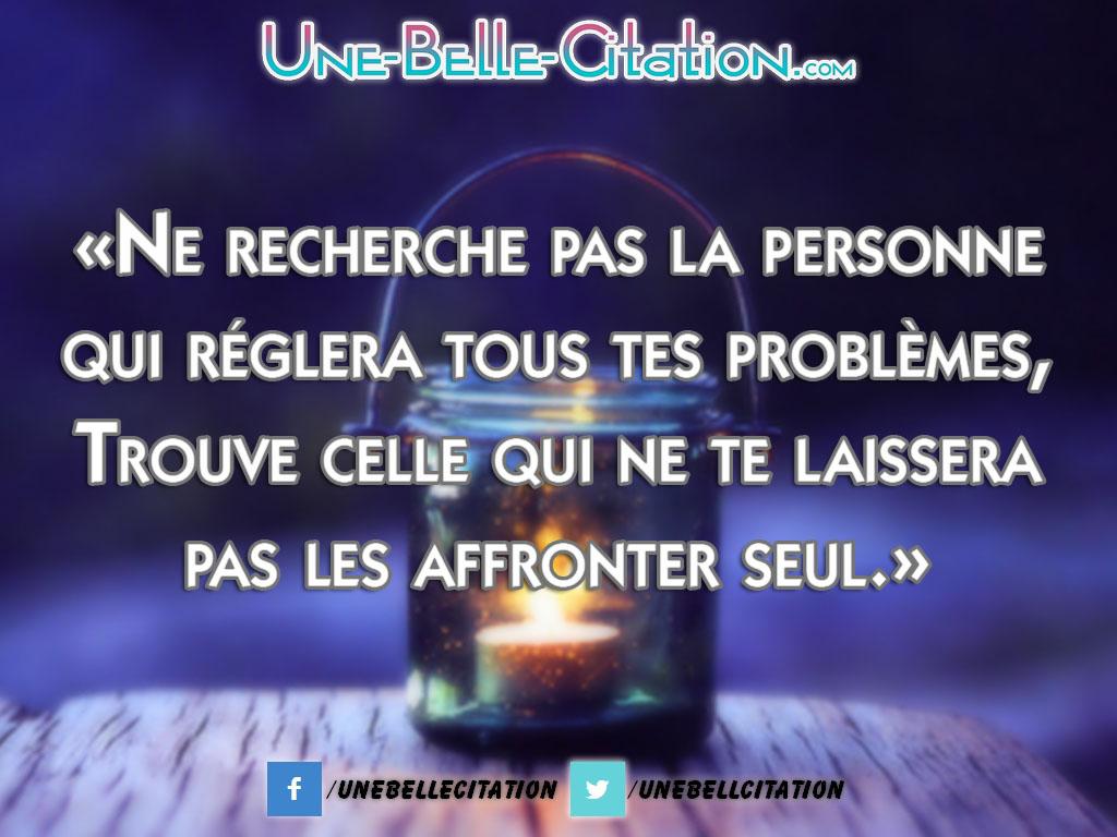 «Ne recherche pas la personne qui réglera tous tes problèmes, Trouve celle qui ne te laissera pas les affronter seul.»
