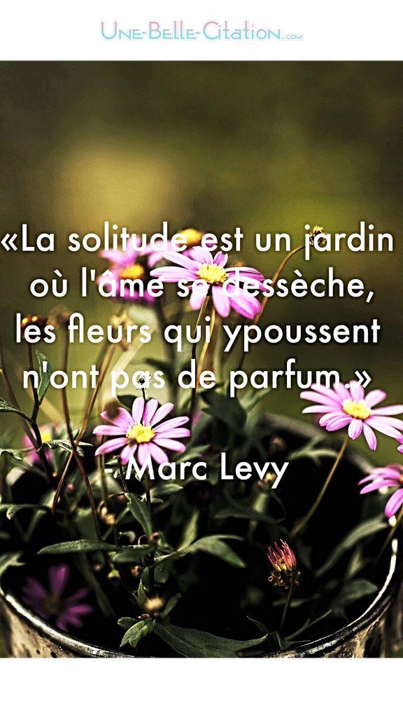«La solitude est un jardin où l'âme se dessèche, les fleurs qui y poussent n'ont pas de parfum.»  – Marc Levy