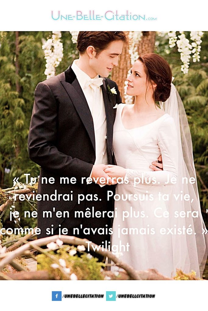 Tu ne me reverras plus. Je ne reviendrai pas. Poursuis ta vie, je ne m'en mêlerai plus. Ce sera comme si je n'avais jamais existé.» – Twilight