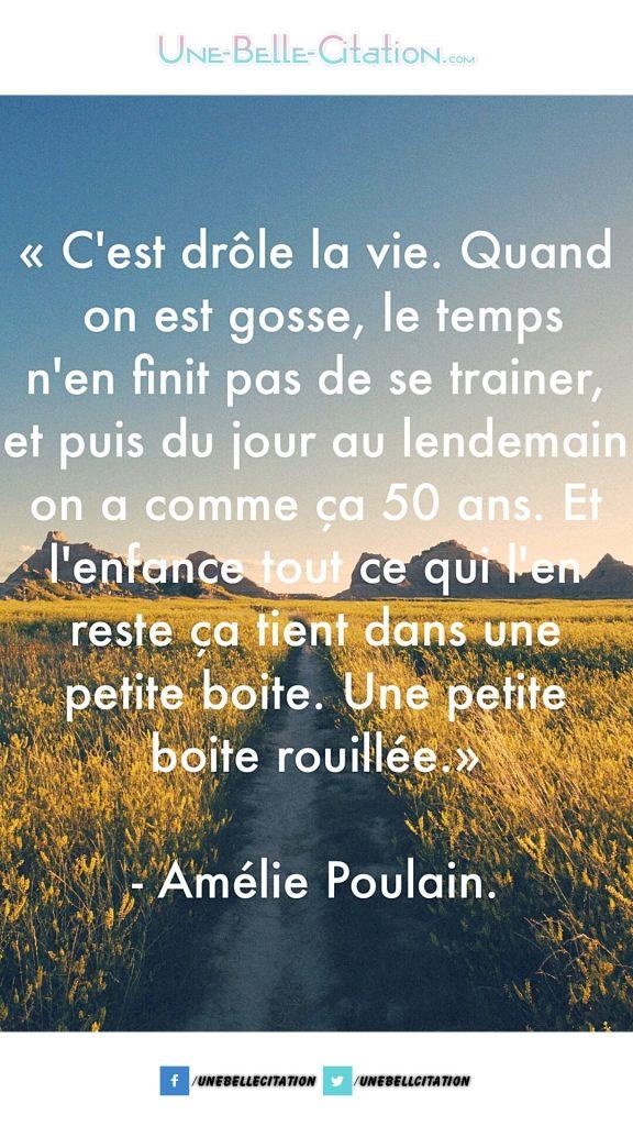«C'est drôle la vie quand on est gosse le temps n'en finit pas de traîner, et puis du jour au lendemain on a comme ça 50 ans, et l'enfance tout ce qui l'en reste ça tient dans une petite boite. Une petite boite rouillée.» – Amélie Poulain