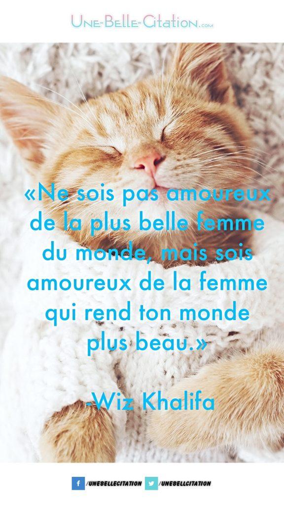 «Ne sois pas amoureux de la plus belle femme du monde, mais sois amoureux de la femme qui rend ton monde plus beau.» – Wiz Khalifa
