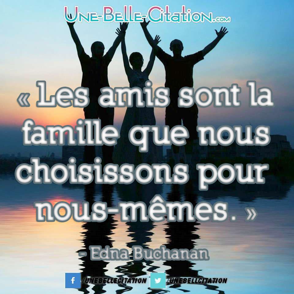 « Les amis sont la famille que nous choisissons pour nous-mêmes. » Edna Buchanan