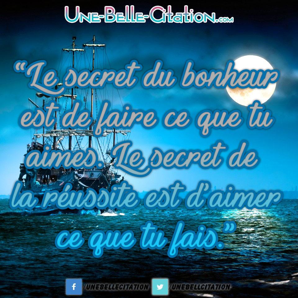 « Le secret du bonheur est de faire ce que tu aimes. Le secret de la réussite est d'aimer ce que tu fais. »