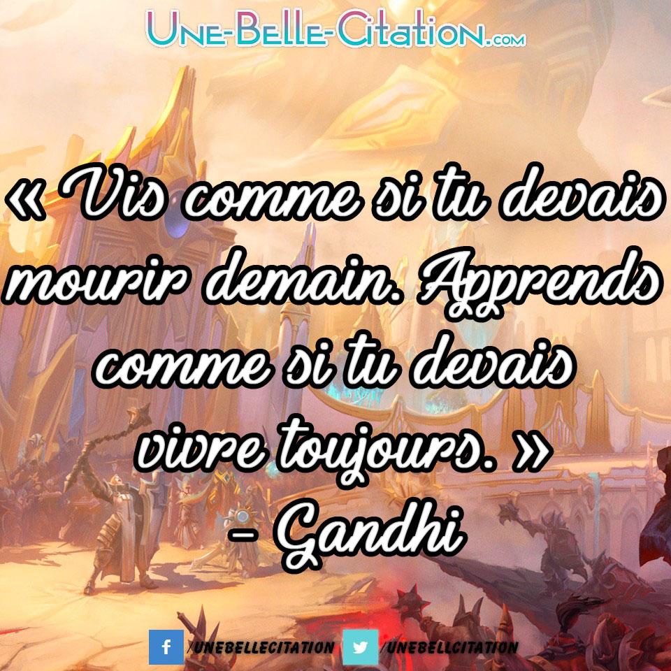 « Vis comme si tu devais mourir demain. Apprends comme si tu devais vivre toujours. » – Gandhi
