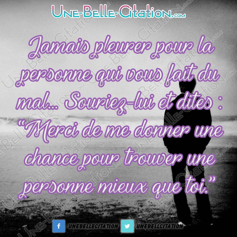 « Jamais pleurer pour la personne qui vous fait du mal… Souriez-lui et dites : «Merci de me donner une seconde chance pour trouver une personne mieux que toi.» »