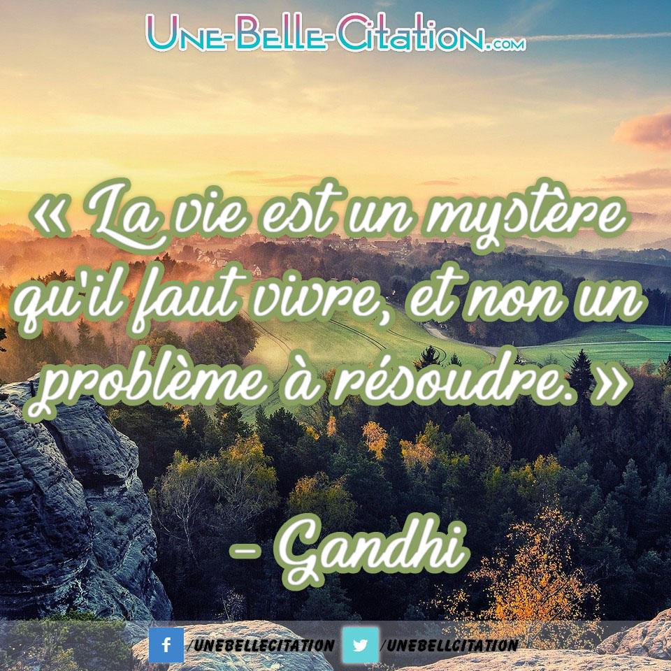 « La vie est un mystère qu'il faut vivre, et non un problème à résoudre. » – Gandhi