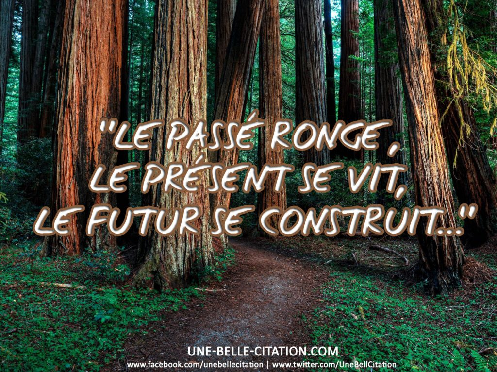 « Le passé ronge, le présent se vit, le futur se construit… »